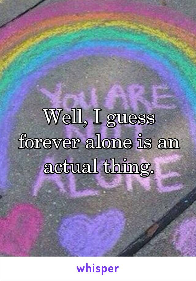 Well, I guess forever alone is an actual thing.