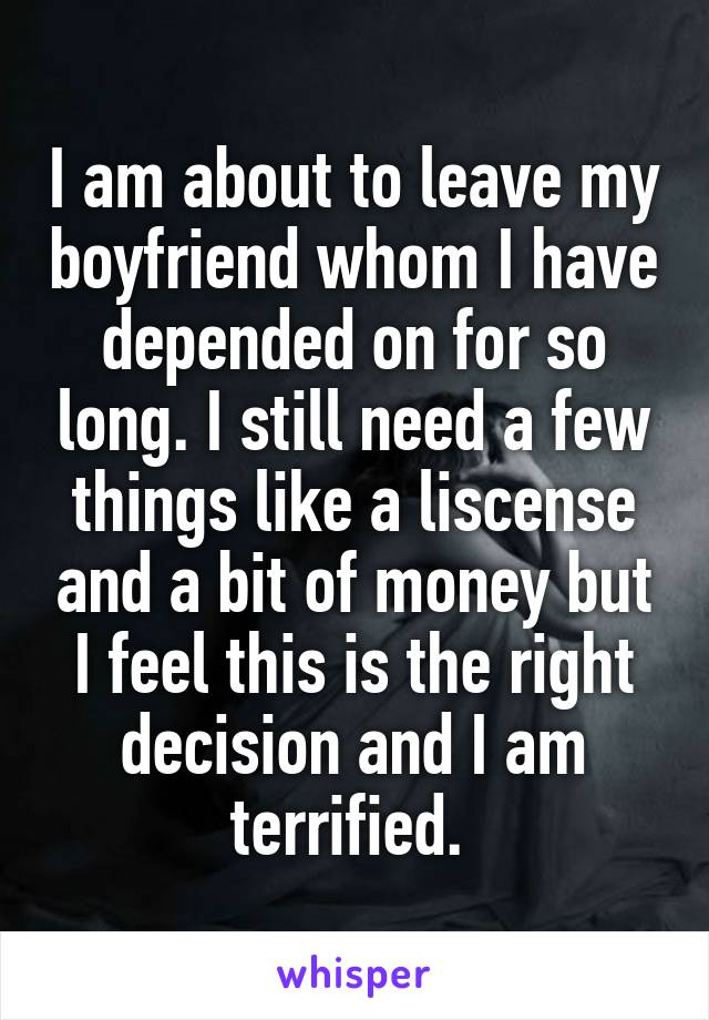 I am about to leave my boyfriend whom I have depended on for so long. I still need a few things like a liscense and a bit of money but I feel this is the right decision and I am terrified.