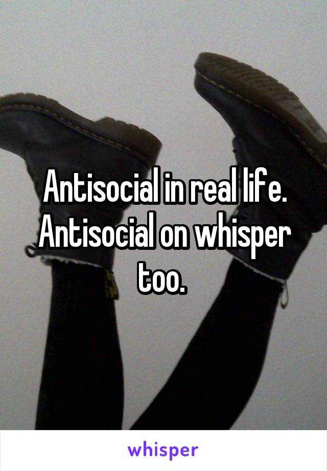 Antisocial in real life. Antisocial on whisper too.