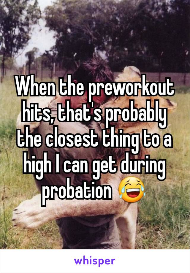 When the preworkout hits, that's probably the closest thing to a high I can get during probation 😂