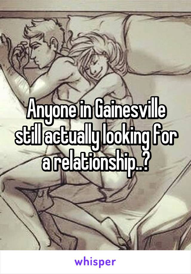 Anyone in Gainesville still actually looking for a relationship..?