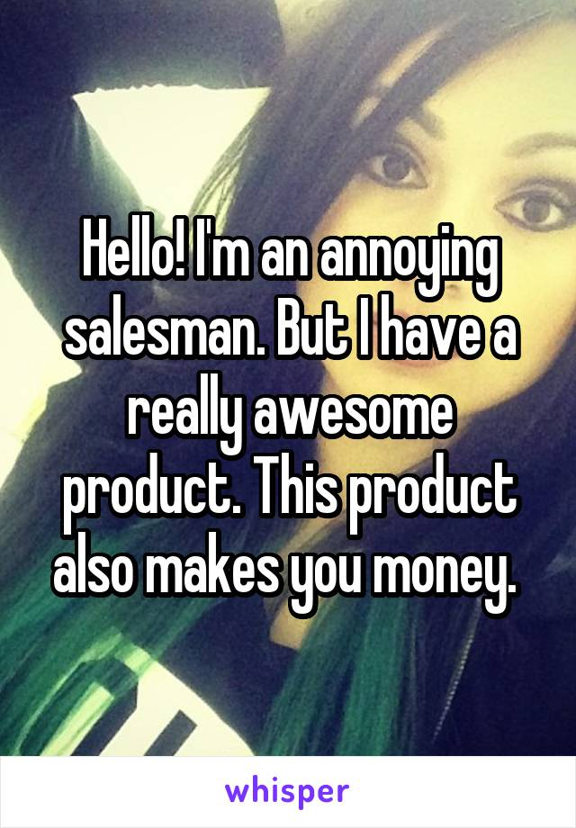 Hello! I'm an annoying salesman. But I have a really awesome product. This product also makes you money.