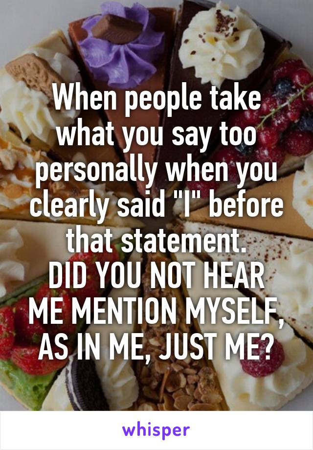 "When people take what you say too personally when you clearly said ""I"" before that statement. DID YOU NOT HEAR ME MENTION MYSELF, AS IN ME, JUST ME?"