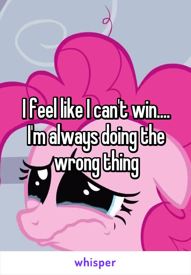 I feel like I can't win.... I'm always doing the wrong thing