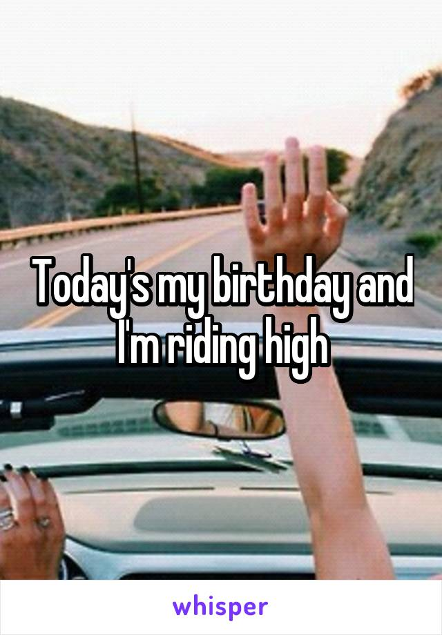 Today's my birthday and I'm riding high
