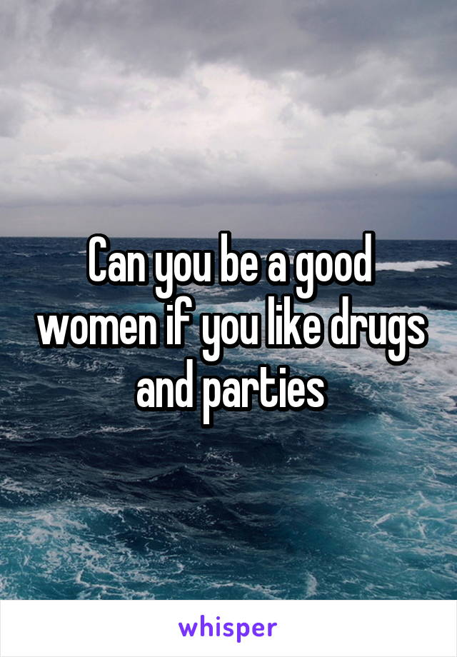 Can you be a good women if you like drugs and parties