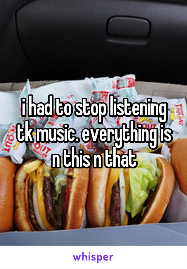 i had to stop listening tk music. everything is n this n that