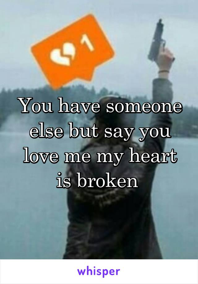 You have someone else but say you love me my heart is broken