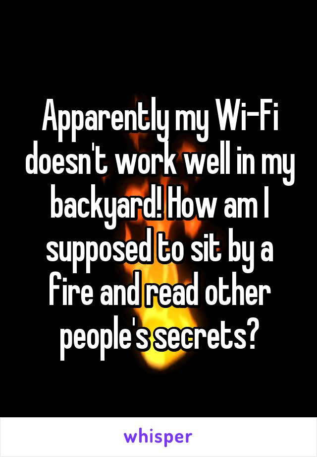 Apparently my Wi-Fi doesn't work well in my backyard! How am I supposed to sit by a fire and read other people's secrets?