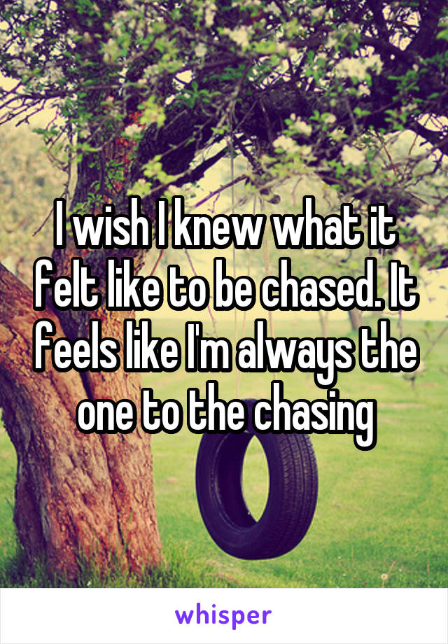 I wish I knew what it felt like to be chased. It feels like I'm always the one to the chasing