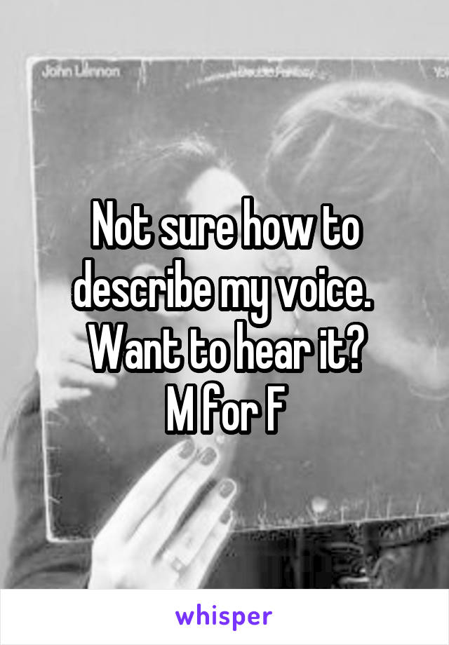 Not sure how to describe my voice.  Want to hear it? M for F