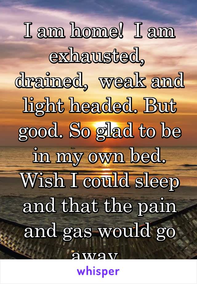 I am home!  I am exhausted,  drained,  weak and light headed. But good. So glad to be in my own bed. Wish I could sleep and that the pain and gas would go away.