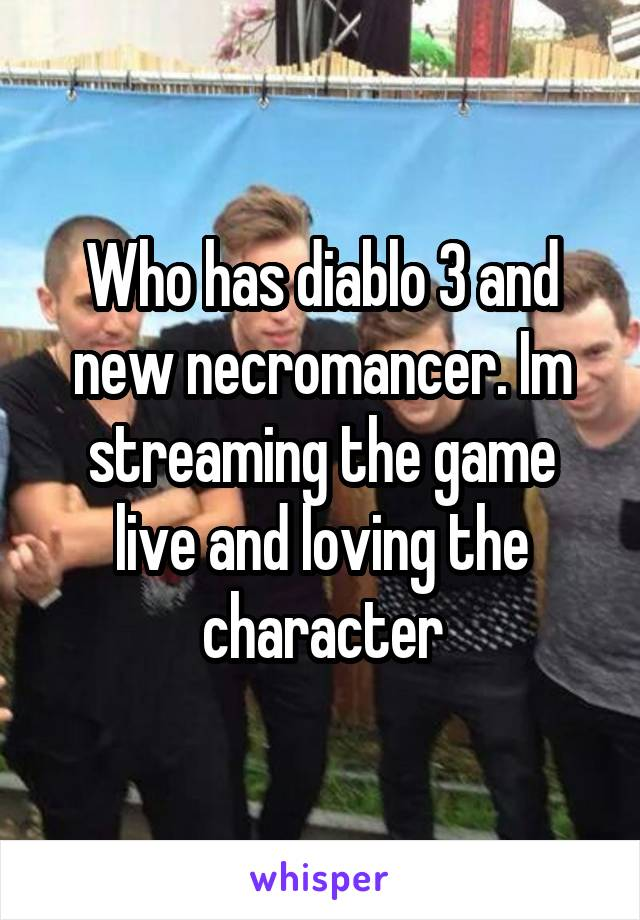 Who has diablo 3 and new necromancer. Im streaming the game live and loving the character