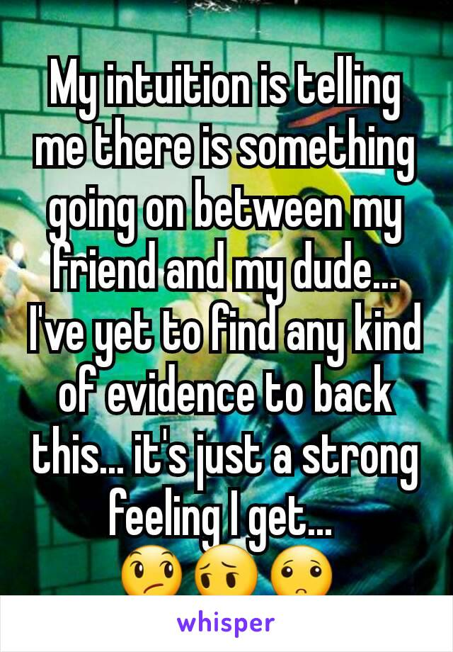 My intuition is telling me there is something going on between my friend and my dude... I've yet to find any kind of evidence to back this... it's just a strong feeling I get...  😞😔🙁
