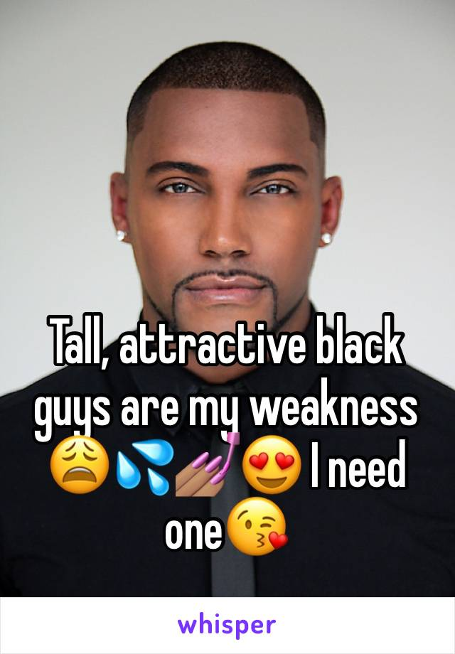 Tall, attractive black guys are my weakness 😩💦💅🏽😍 I need one😘