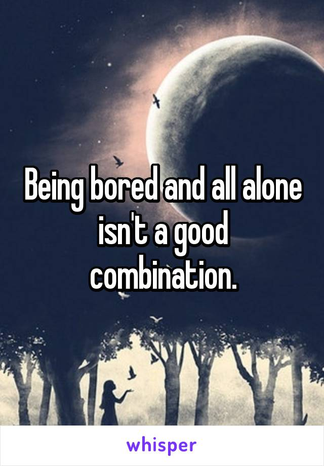 Being bored and all alone isn't a good combination.