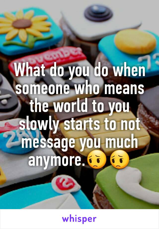 What do you do when someone who means the world to you slowly starts to not message you much anymore.😔😔