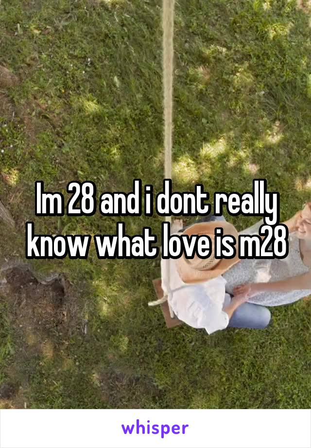 Im 28 and i dont really know what love is m28