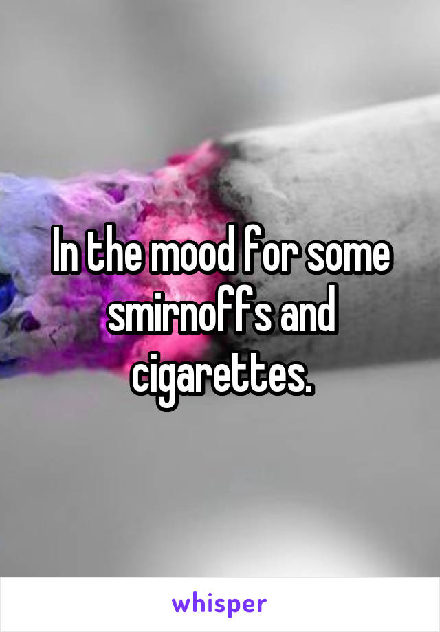 In the mood for some smirnoffs and cigarettes.