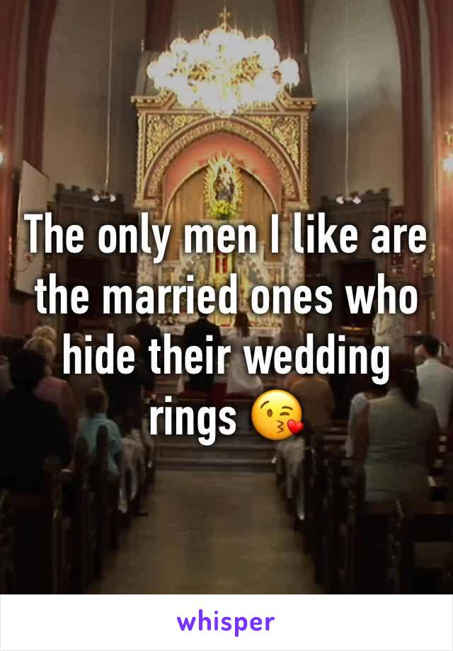 The only men I like are the married ones who hide their wedding rings 😘