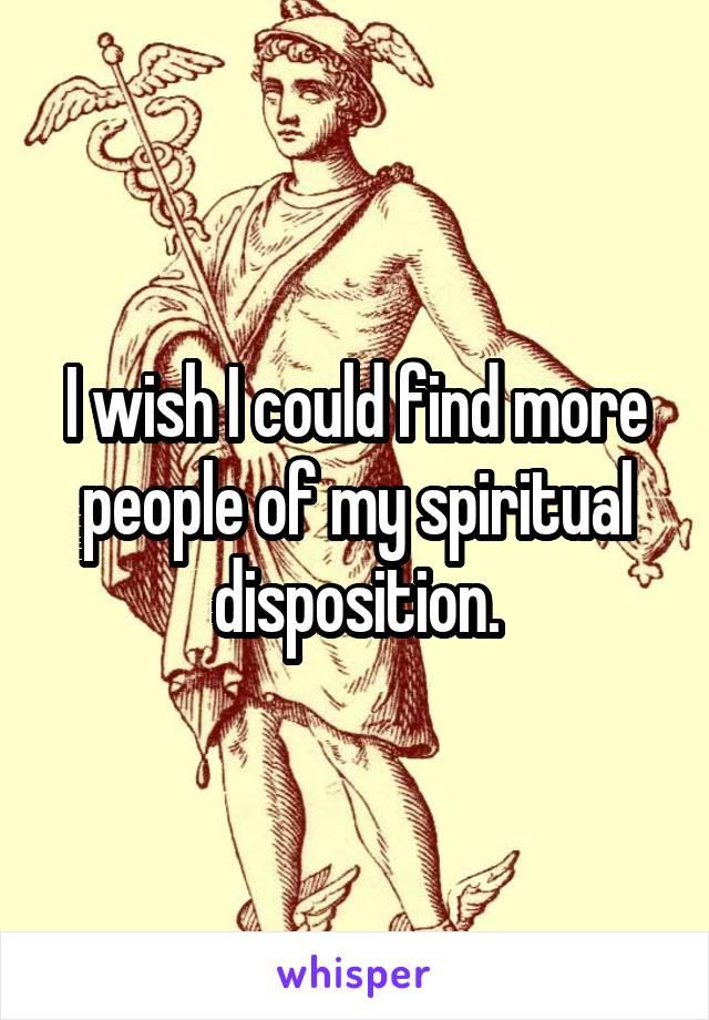 I wish I could find more people of my spiritual disposition.
