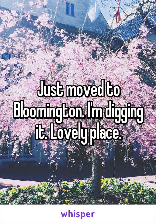 Just moved to Bloomington. I'm digging it. Lovely place.