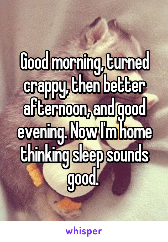 Good morning, turned crappy, then better afternoon, and good evening. Now I'm home thinking sleep sounds good.