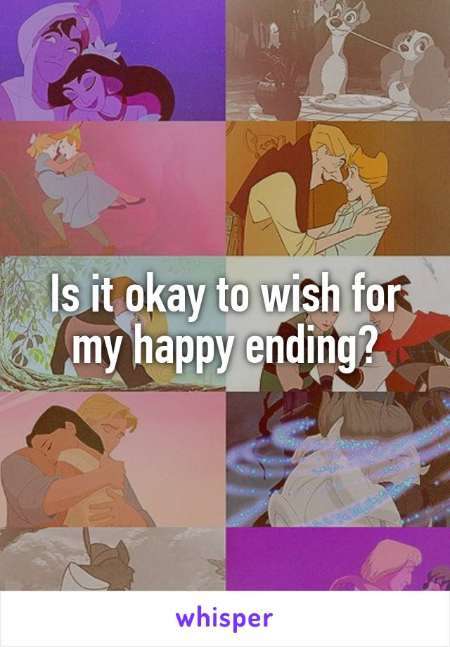 Is it okay to wish for my happy ending?