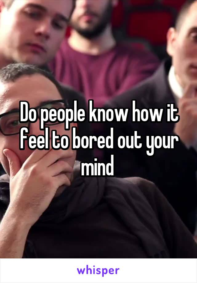 Do people know how it feel to bored out your mind