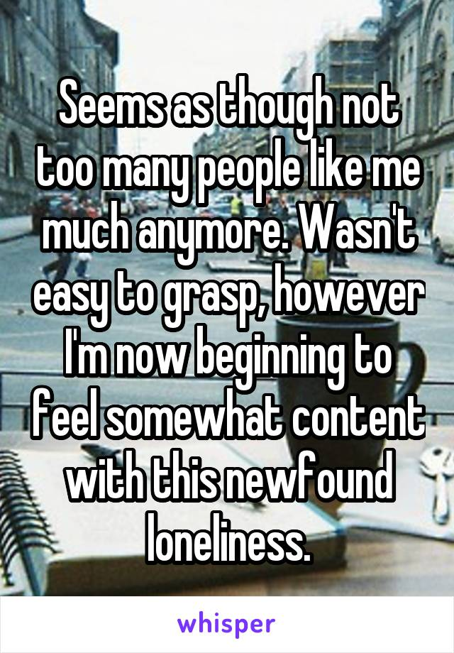 Seems as though not too many people like me much anymore. Wasn't easy to grasp, however I'm now beginning to feel somewhat content with this newfound loneliness.