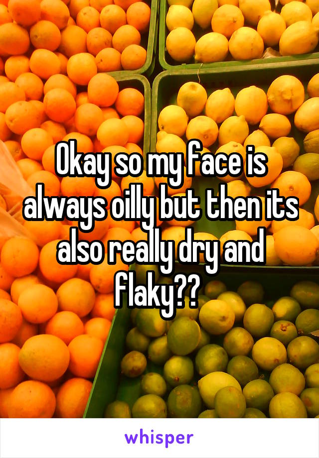 Okay so my face is always oilly but then its also really dry and flaky??