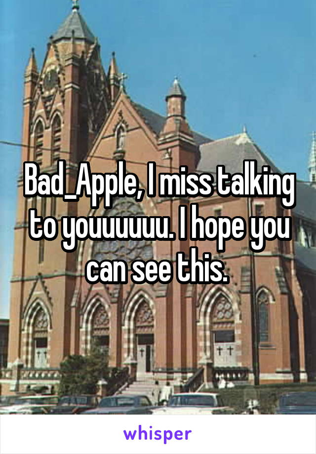 Bad_Apple, I miss talking to youuuuuu. I hope you can see this.