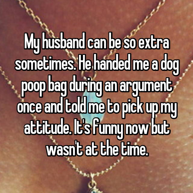 My husband can be so extra sometimes. He handed me a dog poop bag during an argument once and told me to pick up my attitude. It's funny now but wasn't at the time.