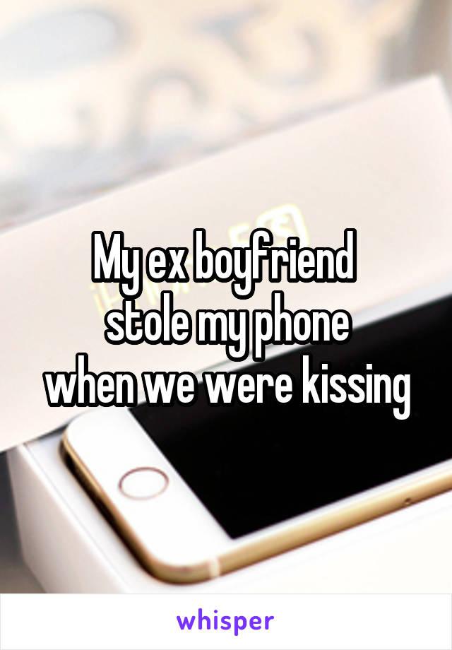 My ex boyfriend  stole my phone when we were kissing