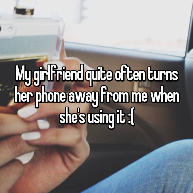 My girlfriend quite often turns her phone away from me when she's using it :(