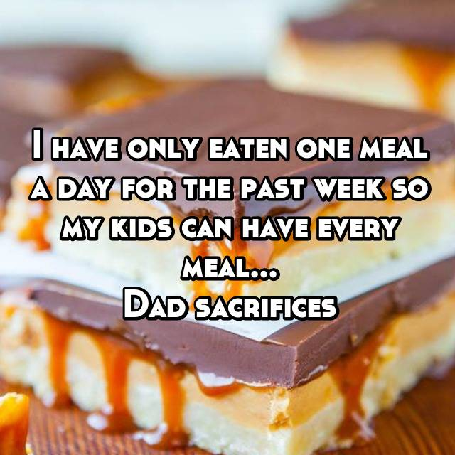 I have only eaten one meal a day for the past week so my kids can have every meal... Dad sacrifices