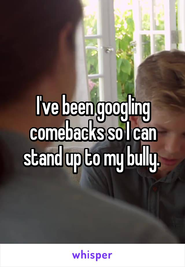 I've been googling comebacks so I can stand up to my bully