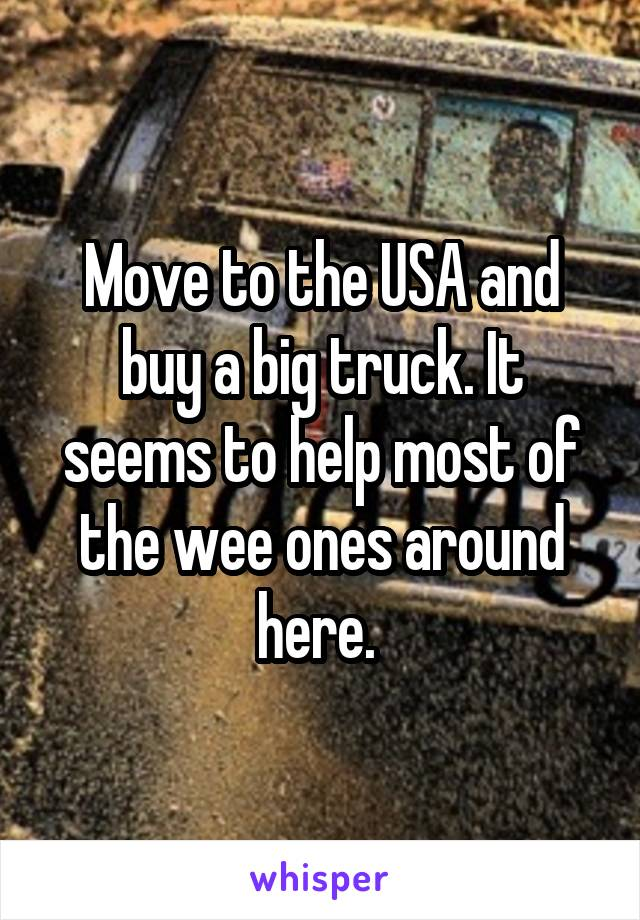 Move to the USA and buy a big truck. It seems to help most of the wee ones around here.