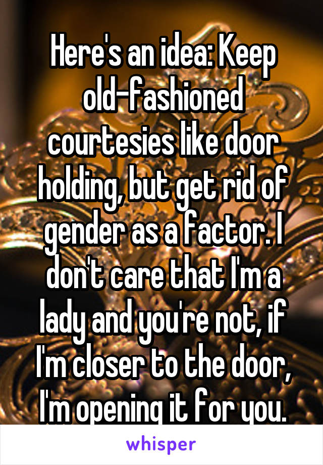 Here's an idea: Keep old-fashioned courtesies like door holding, but get rid of gender as a factor. I don't care that I'm a lady and you're not, if I'm closer to the door, I'm opening it for you.