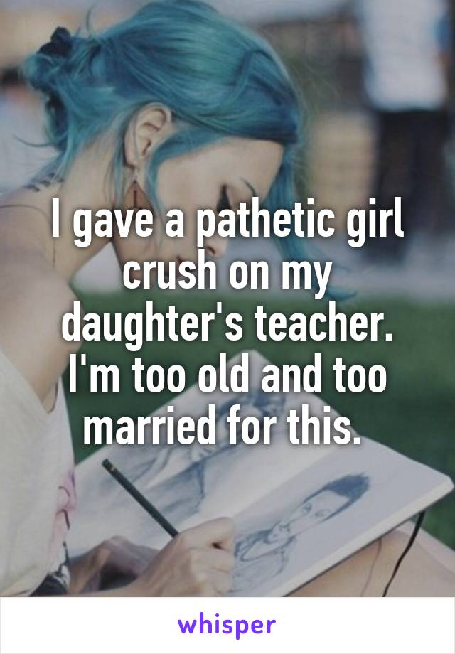 I gave a pathetic girl crush on my daughter's teacher. I'm too old and too married for this.