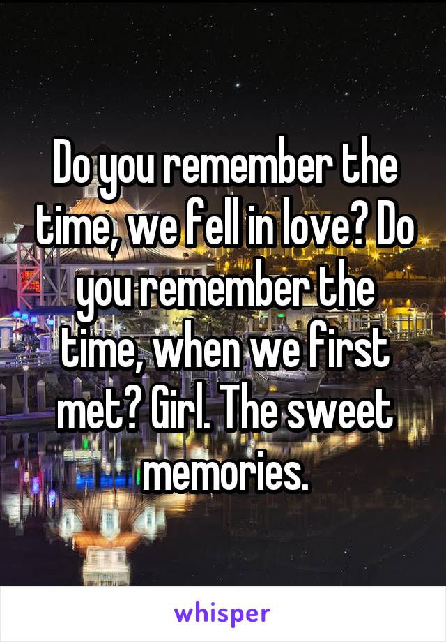 Do you remember the time when we first met girl