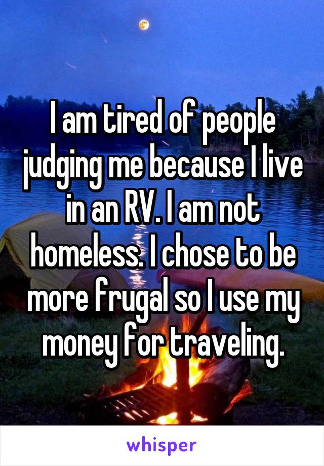 I am tired of people judging me because I live in an RV. I am not homeless. I chose to be more frugal so I use my money for traveling.