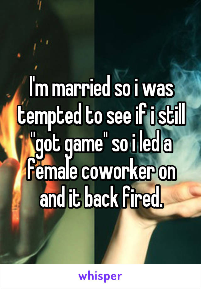"""I'm married so i was tempted to see if i still """"got game"""" so i led a female coworker on and it back fired."""