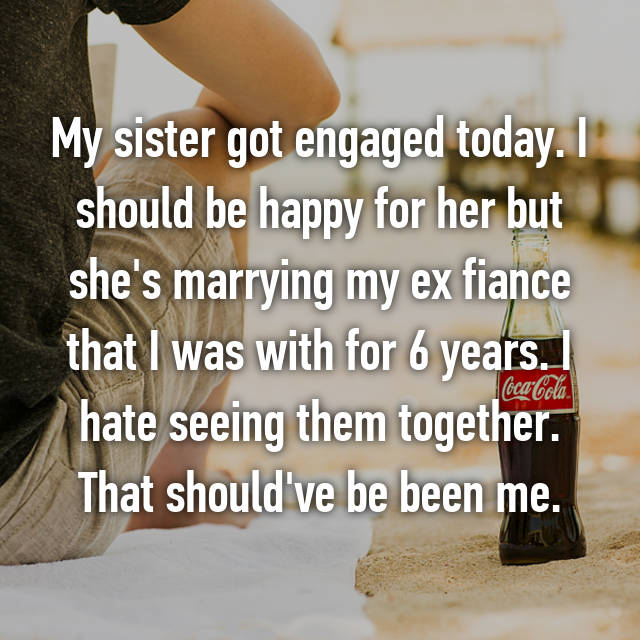 My sister got engaged today. I should be happy for her but she's marrying my ex fiance that I was with for 6 years. I hate seeing them together. That should've be been me.