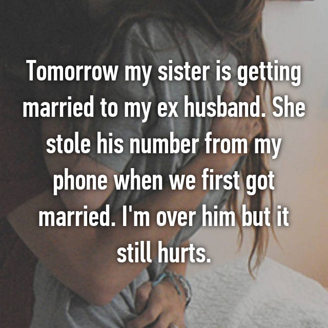 Tomorrow my sister is getting married to my ex husband. She stole his number from my phone when we first got married. I'm over him but it still hurts.