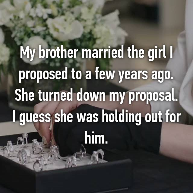 My brother married the girl I proposed to a few years ago. She turned down my proposal. I guess she was holding out for him.