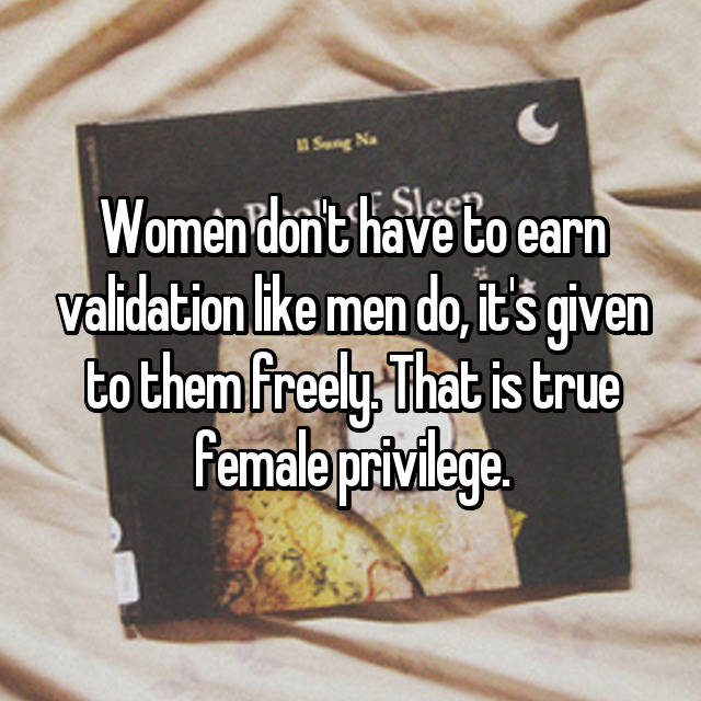 Women don't have to earn validation like men do, it's given to them freely. That is true female privilege.