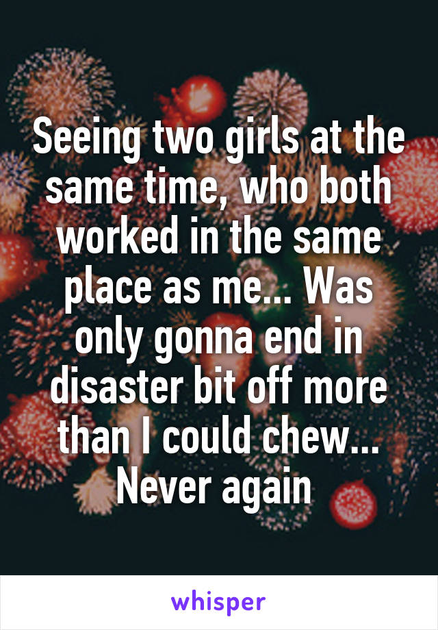 Seeing two girls at the same time, who both worked in the same place as me... Was only gonna end in disaster bit off more than I could chew... Never again