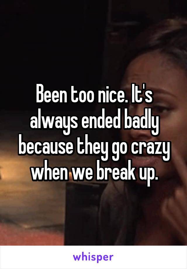 Been too nice. It's always ended badly because they go crazy when we break up.