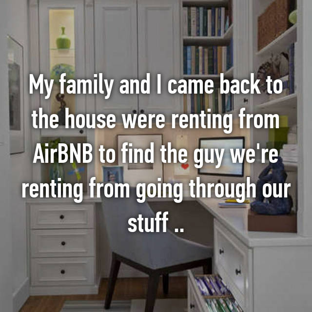 My family and I came back to the house were renting from AirBNB to find the guy we're renting from going through our stuff ..